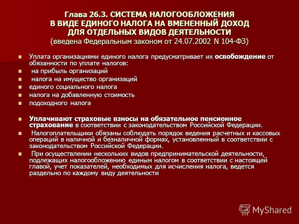 Глава 26.3. СИСТЕМА НАЛОГООБЛОЖЕНИЯ В ВИДЕ ЕДИНОГО НАЛОГА НА ВМЕНЕННЫЙ ДОХОД ДЛЯ ОТДЕЛЬНЫХ ВИДОВ ДЕЯТЕЛЬНОСТИ (введена Федеральным законом от 24.07.2002 N 104-ФЗ) Уплата организациями единого налога предусматривает их освобождение от обязанности по у