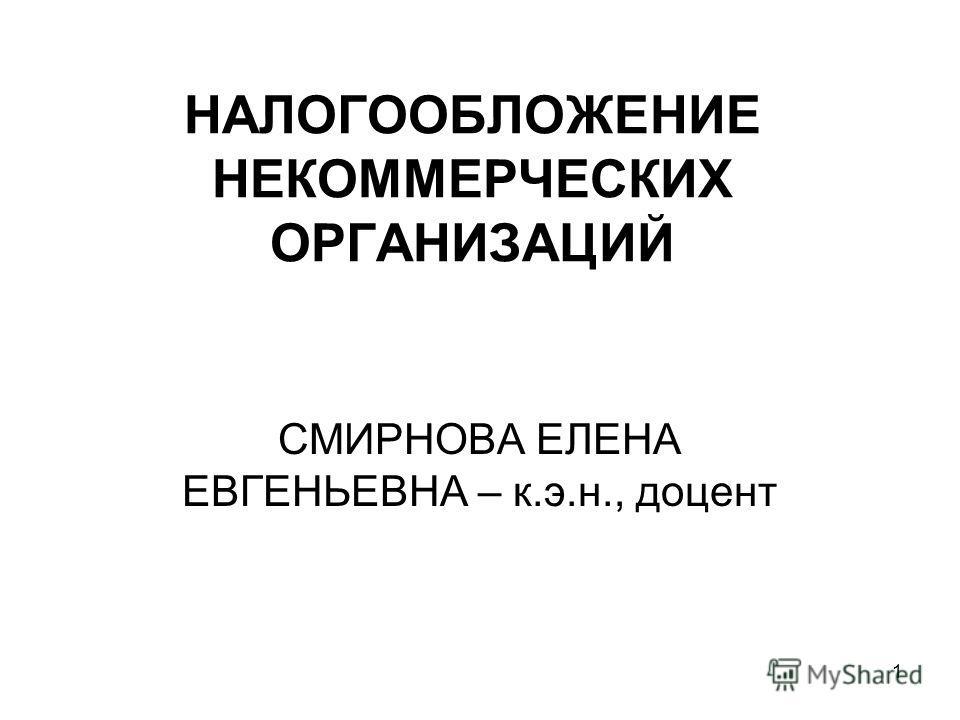 1 НАЛОГООБЛОЖЕНИЕ НЕКОММЕРЧЕСКИХ ОРГАНИЗАЦИЙ СМИРНОВА ЕЛЕНА ЕВГЕНЬЕВНА – к.э.н., доцент