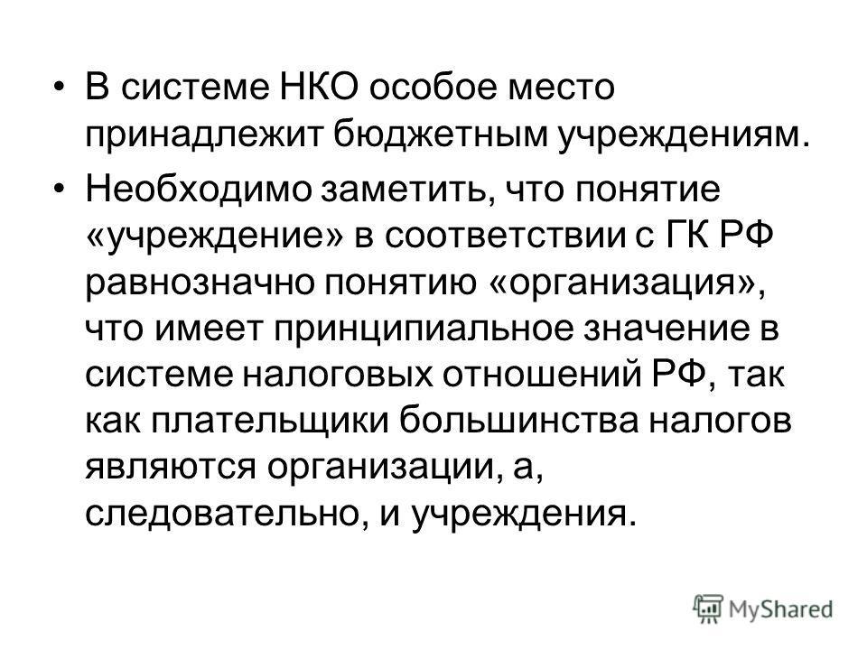В системе НКО особое место принадлежит бюджетным учреждениям. Необходимо заметить, что понятие «учреждение» в соответствии с ГК РФ равнозначно понятию «организация», что имеет принципиальное значение в системе налоговых отношений РФ, так как плательщ