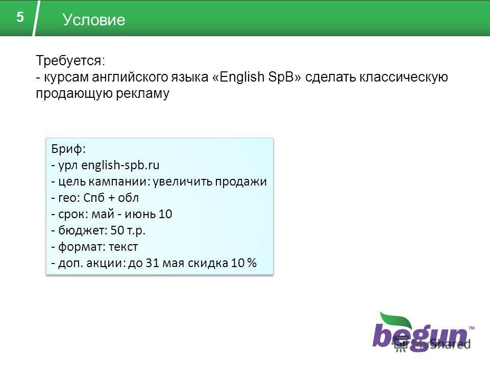 5 Условие Требуется: - курсам английского языка «English SpB» сделать классическую продающую рекламу Бриф: - урл english-spb.ru - цель кампании: увеличить продажи - гео: Спб + обл - срок: май - июнь 10 - бюджет: 50 т.р. - формат: текст - доп. акции: