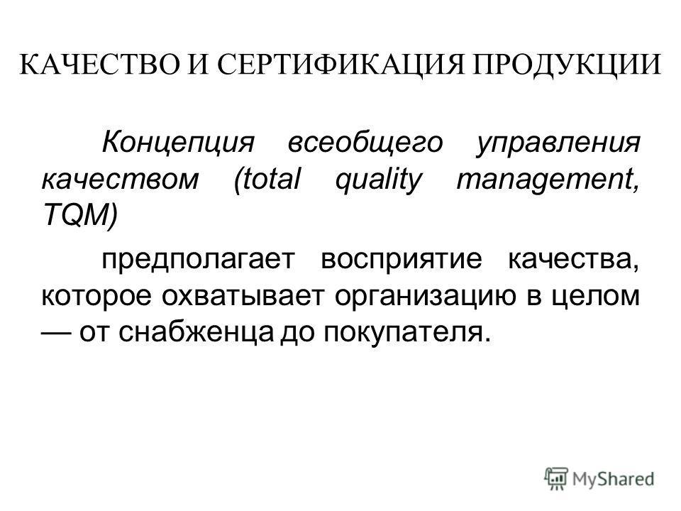 КАЧЕСТВО И СЕРТИФИКАЦИЯ ПРОДУКЦИИ Концепция всеобщего управления качеством (total quality management, TQM) предполагает восприятие качества, которое охватывает организацию в целом от снабженца до покупателя.