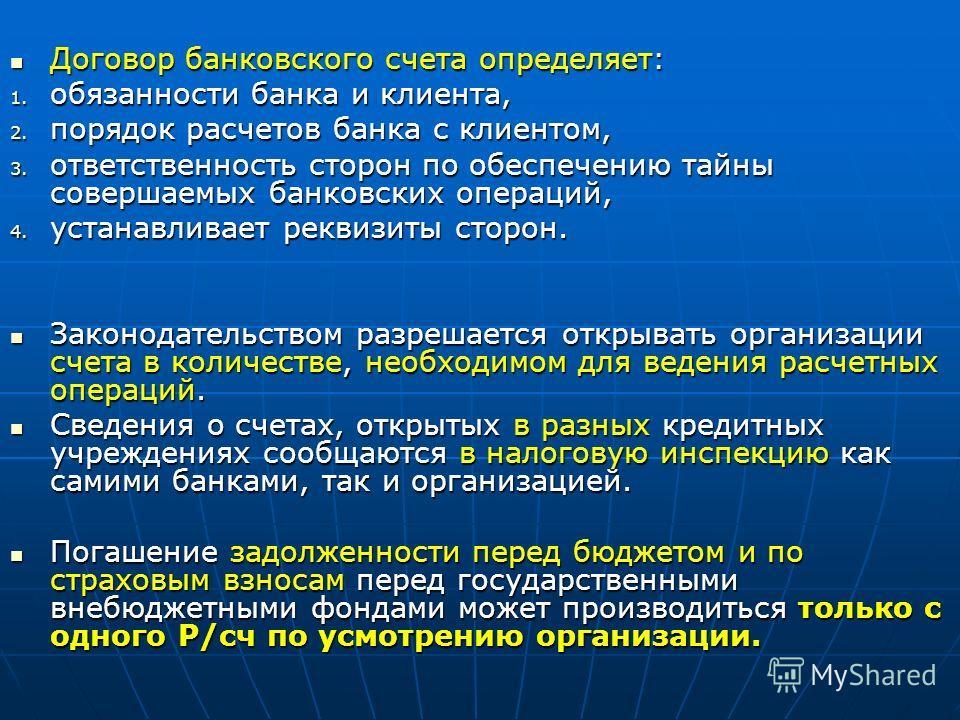 Договор банковского счета определяет: Договор банковского счета определяет: 1. обязанности банка и клиента, 2. порядок расчетов банка с клиентом, 3. ответственность сторон по обеспечению тайны совершаемых банковских операций, 4. устанавливает реквизи
