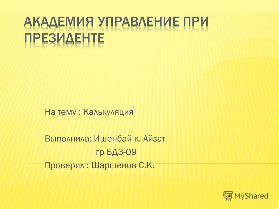 На тему : Калькуляция Выполнила: Ишенбай к. Айзат гр БД3-09 Проверил : Шаршенов С.К.
