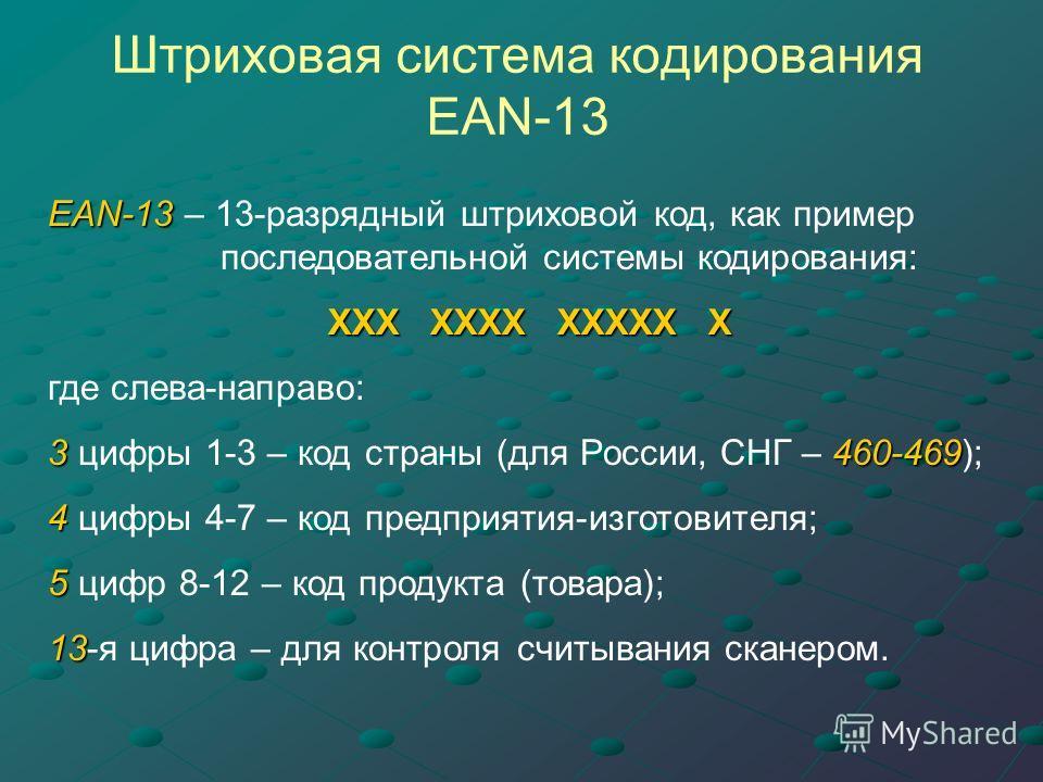 Штриховая система кодирования EAN-13 EAN-13 EAN-13 – 13-разрядный штриховой код, как пример последовательной системы кодирования: ХХХ ХХХХ ХХХХХ Х где слева-направо: 3460-469 3 цифры 1-3 – код страны (для России, СНГ – 460-469); 4 4 цифры 4-7 – код п