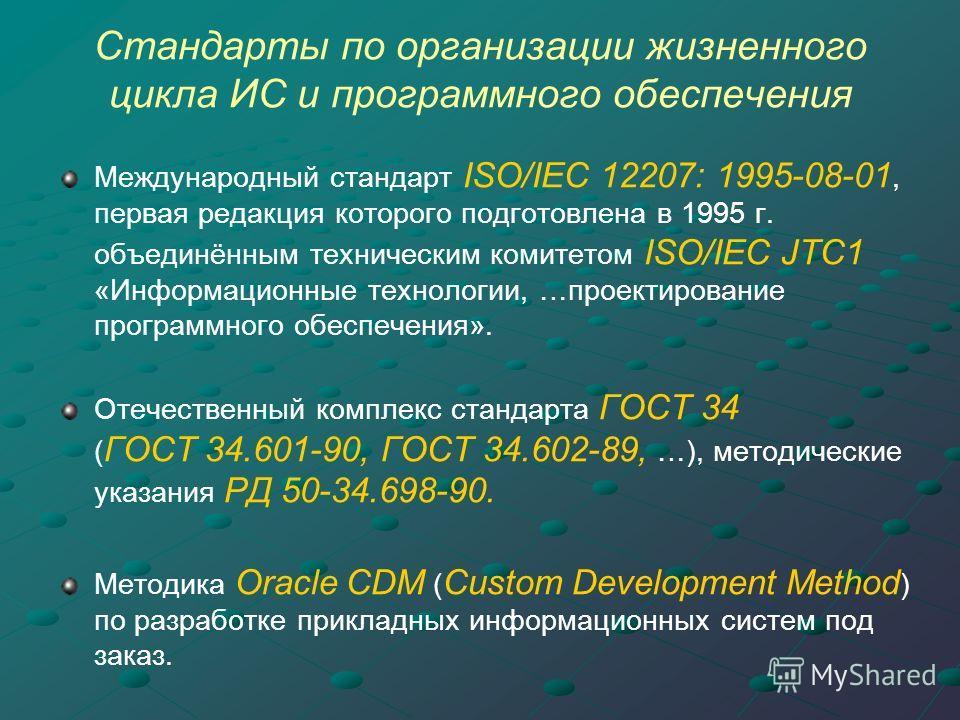 Стандарты по организации жизненного цикла ИС и программного обеспечения Международный стандарт ISO/IEC 12207: 1995-08-01, первая редакция которого подготовлена в 1995 г. объединённым техническим комитетом ISO/IEC JTC1 «Информационные технологии, …про
