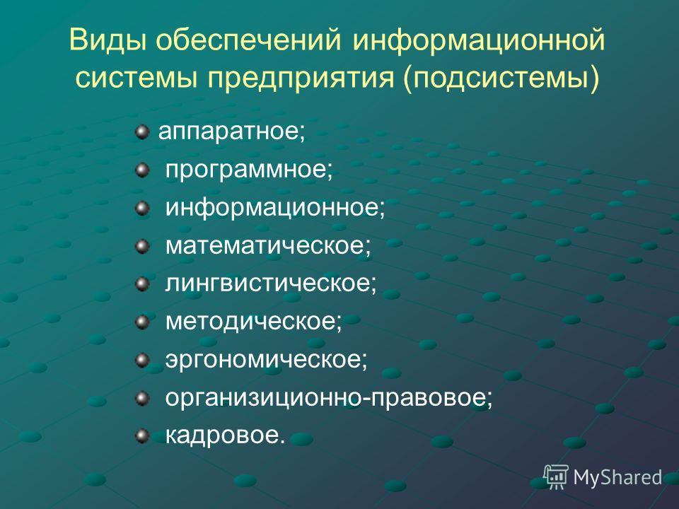 Виды обеспечений информационной системы предприятия (подсистемы) аппаратное; программное; информационное; математическое; лингвистическое; методическое; эргономическое; организиционно-правовое; кадровое.
