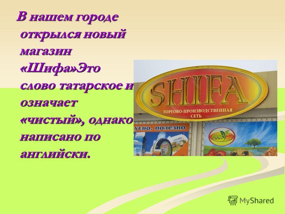 В нашем городе открылся новый магазин «Шифа»Это слово татарское и означает «чистый», однако написано по английски. В нашем городе открылся новый магазин «Шифа»Это слово татарское и означает «чистый», однако написано по английски.