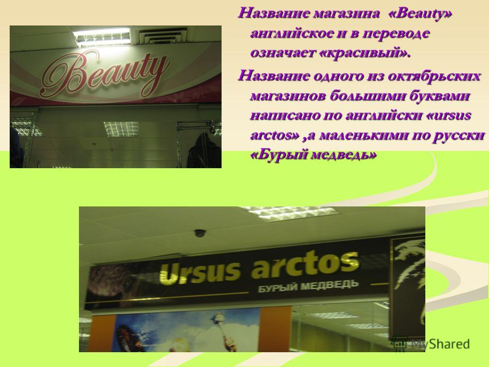 Название магазина «Beauty» английское и в переводе означает «красивый». Название одного из октябрьских магазинов большими буквами написано по английски «ursus arctos»,а маленькими по русски «Бурый медведь»