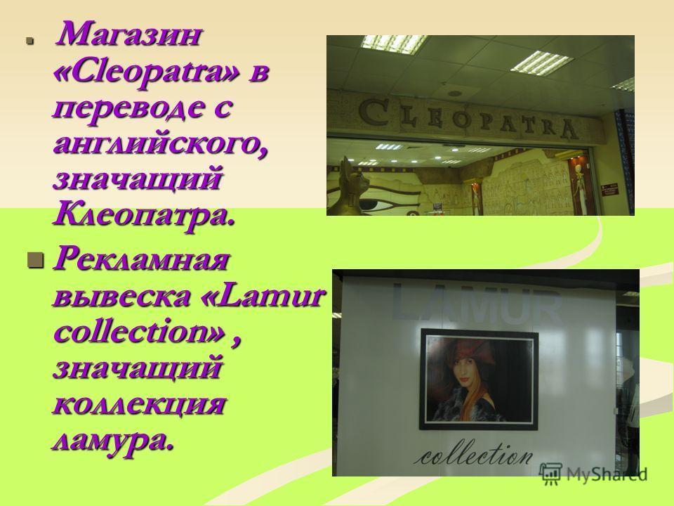 Магазин «Cleоpatra» в переводе с английского, значащий Клеопатра. Магазин «Cleоpatra» в переводе с английского, значащий Клеопатра. Рекламная вывеска «Lamur соllection», значащий коллекция ламура. Рекламная вывеска «Lamur соllection», значащий коллек