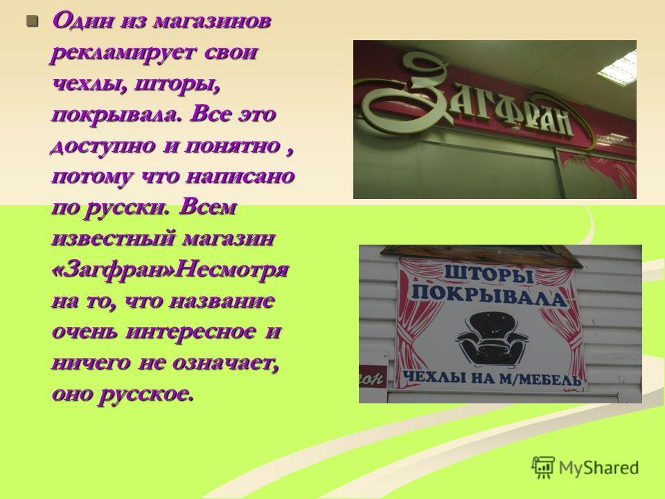 Один из магазинов рекламирует свои чехлы, шторы, покрывала. Все это доступно и понятно, потому что написано по русски. Всем известный магазин «Загфран»Несмотря на то, что название очень интересное и ничего не означает, оно русское. Один из магазинов