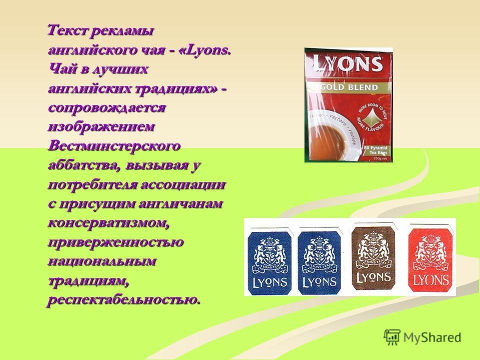 Текст рекламы английского чая - «Lyons. Чай в лучших английских традициях» - сопровождается изображением Вестминстерского аббатства, вызывая у потребителя ассоциации с присущим англичанам консерватизмом, приверженностью национальным традициям, респек