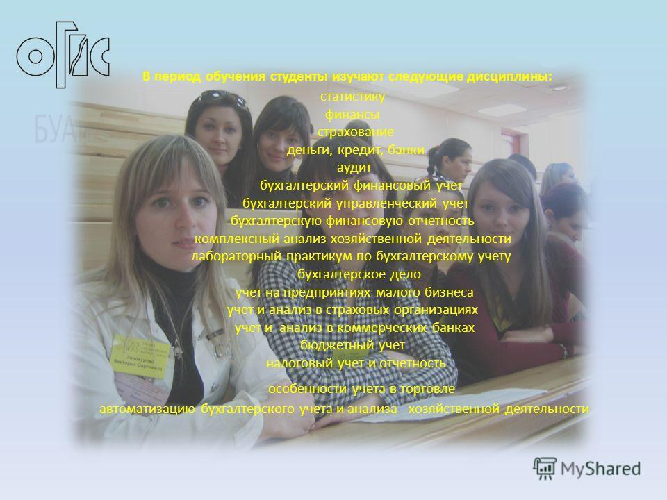 В период обучения студенты изучают следующие дисциплины: статистику финансы страхование деньги, кредит, банки аудит бухгалтерский финансовый учет бухгалтерский управленческий учет бухгалтерскую финансовую отчетность комплексный анализ хозяйственной д