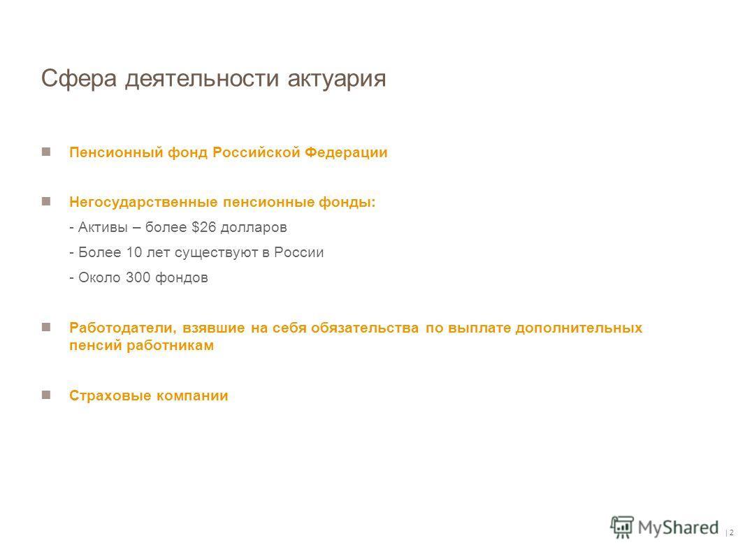 | 2 Сфера деятельности актуария Пенсионный фонд Российской Федерации Негосударственные пенсионные фонды: - Активы – более $26 долларов - Более 10 лет существуют в России - Около 300 фондов Работодатели, взявшие на себя обязательства по выплате дополн