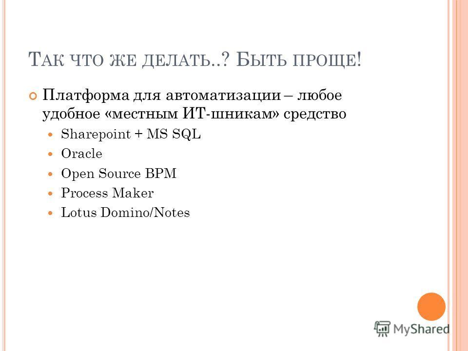 Т АК ЧТО ЖЕ ДЕЛАТЬ..? Б ЫТЬ ПРОЩЕ ! Платформа для автоматизации – любое удобное «местным ИТ-шникам» средство Sharepoint + MS SQL Oracle Open Source BPM Process Maker Lotus Domino/Notes