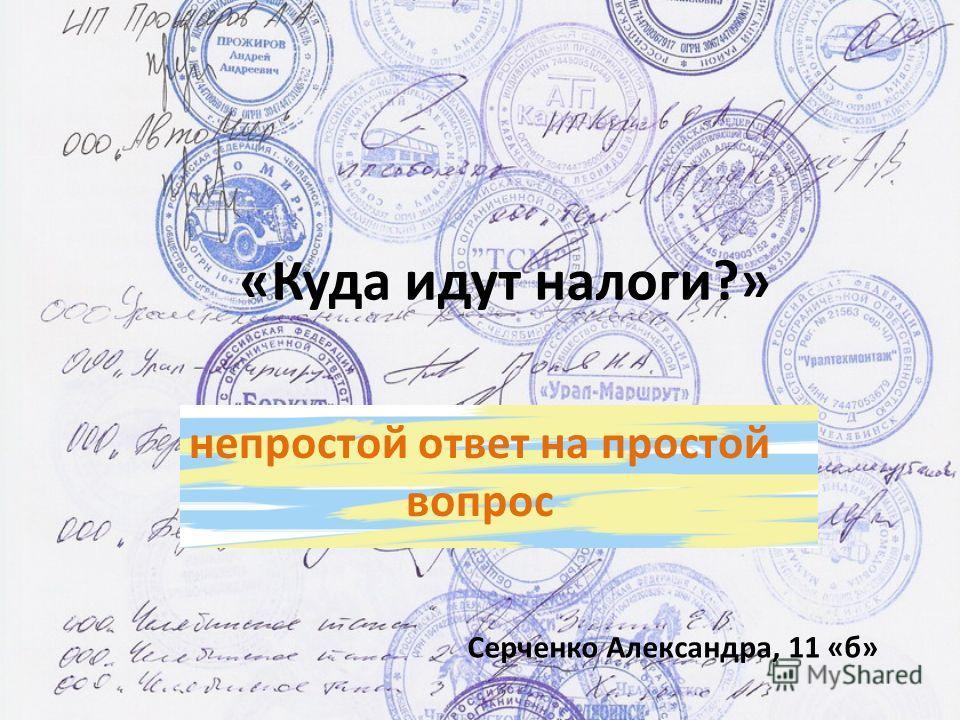 «Куда идут налоги?» непростой ответ на простой вопрос Серченко Александра, 11 «б»