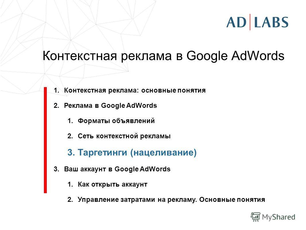 Контекстная реклама в Google AdWords 1.Контекстная реклама: основные понятия 2.Реклама в Google AdWords 1.Форматы объявлений 2.Сеть контекстной рекламы 3.Таргетинги (нацеливание) 3.Ваш аккаунт в Google AdWords 1.Как открыть аккаунт 2.Управление затра