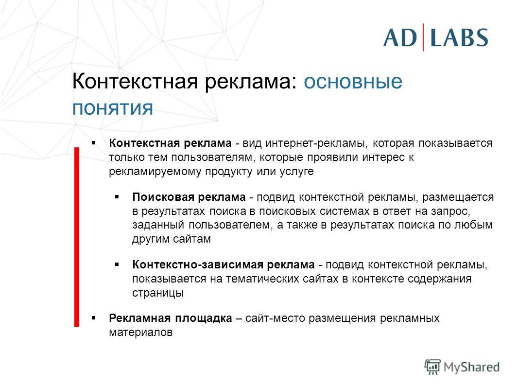 Контекстная реклама: основные понятия Контекстная реклама - вид интернет-рекламы, которая показывается только тем пользователям, которые проявили интерес к рекламируемому продукту или услуге Поисковая реклама - подвид контекстной рекламы, размещается