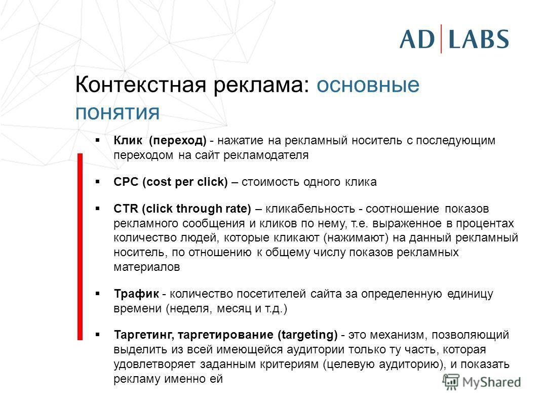 Контекстная реклама: основные понятия Клик (переход) - нажатие на рекламный носитель с последующим переходом на сайт рекламодателя CPC (cost per click) – стоимость одного клика CTR (click through rate) – кликабельность - cоотношение показов рекламног