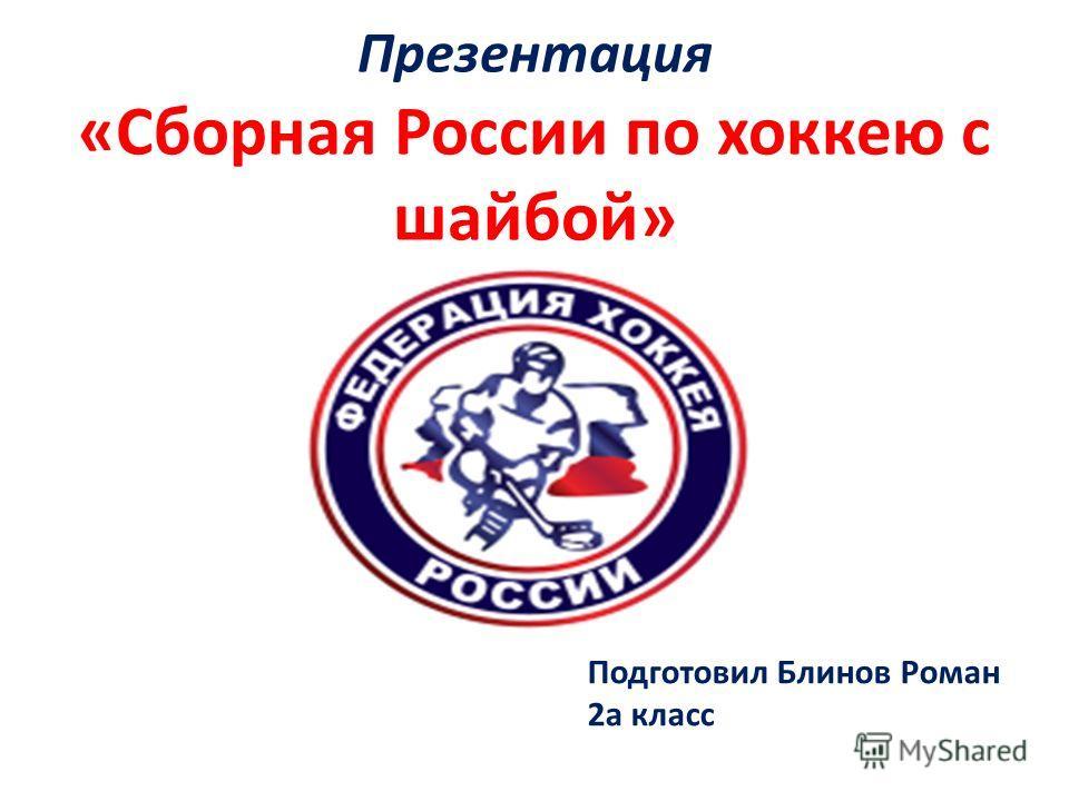 Презентация «Сборная России по хоккею с шайбой» Подготовил Блинов Роман 2а класс