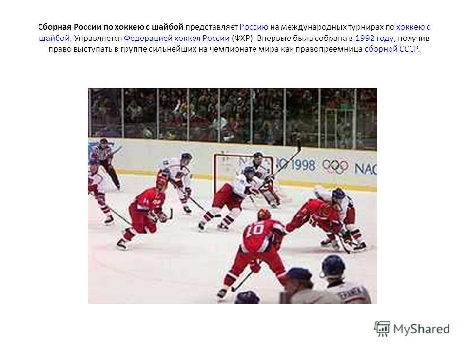 Сборная России по хоккею с шайбой представляет Россию на международных турнирах по хоккею с шайбой. Управляется Федерацией хоккея России (ФХР). Впервые была собрана в 1992 году, получив право выступать в группе сильнейших на чемпионате мира как право