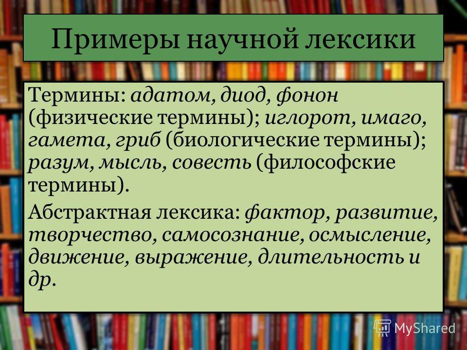 Примеры научной лексики Термины: адатом, диод, фонон (физические термины); иглорот, имаго, гамета, гриб (биологические термины); разум, мысль, совесть (философские термины). Абстрактная лексика: фактор, развитие, творчество, самосознание, осмысление,