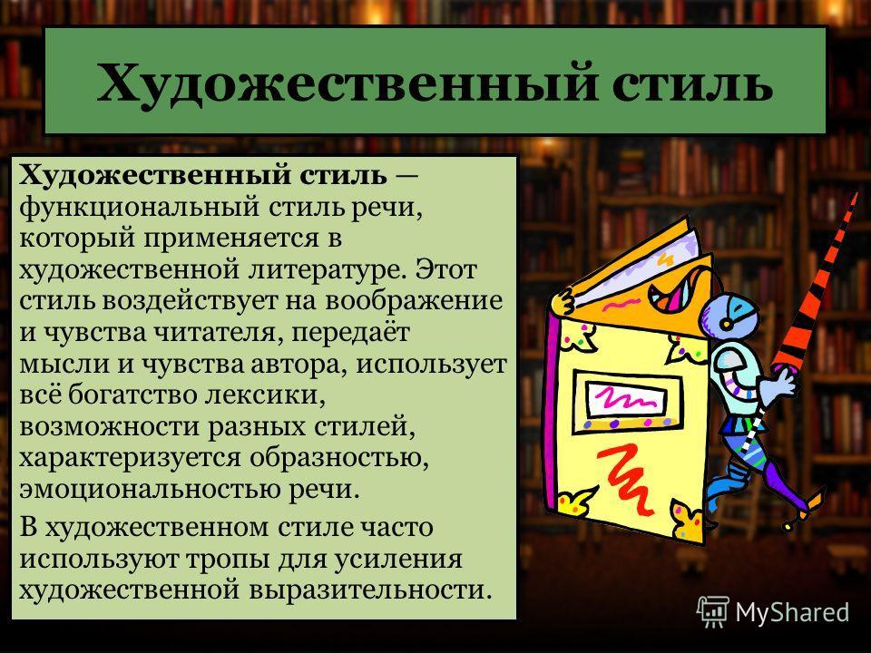 Художественный стиль Художественный стиль функциональный стиль речи, который применяется в художественной литературе. Этот стиль воздействует на воображение и чувства читателя, передаёт мысли и чувства автора, использует всё богатство лексики, возмож