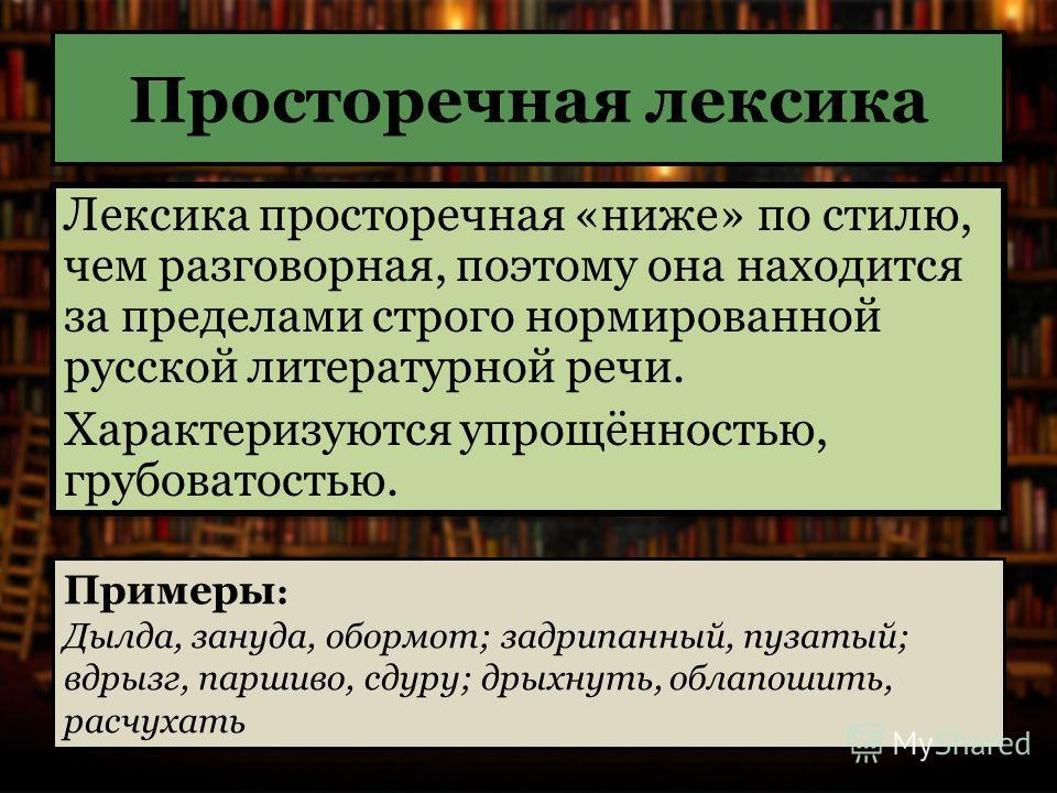 Просторечная лексика Лексика просторечная «ниже» по стилю, чем разговорная, поэтому она находится за пределами строго нормированной русской литературной речи. Характеризуются упрощённостью, грубоватостью. Лексика просторечная «ниже» по стилю, чем раз