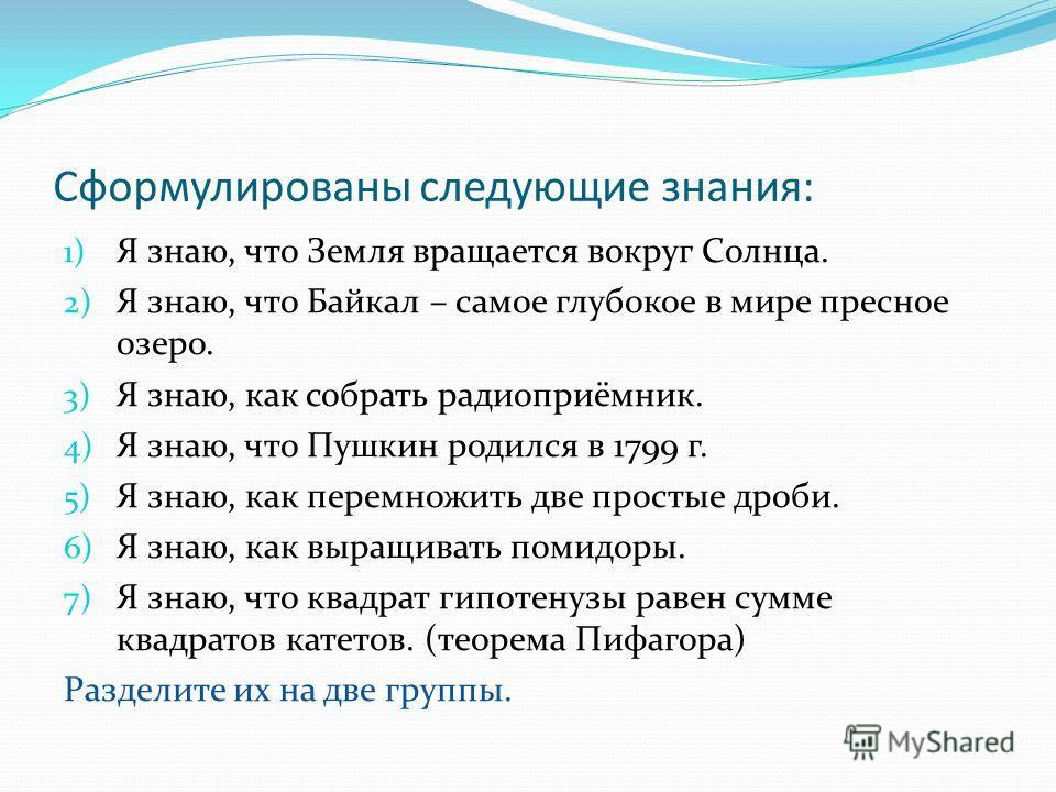Сформулированы следующие знания: 1) Я знаю, что Земля вращается вокруг Солнца. 2) Я знаю, что Байкал – самое глубокое в мире пресное озеро. 3) Я знаю, как собрать радиоприёмник. 4) Я знаю, что Пушкин родился в 1799 г. 5) Я знаю, как перемножить две п