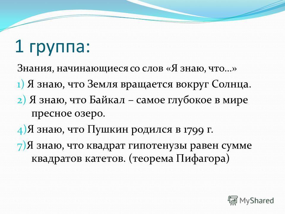 1 группа: Знания, начинающиеся со слов «Я знаю, что…» 1) Я знаю, что Земля вращается вокруг Солнца. 2) Я знаю, что Байкал – самое глубокое в мире пресное озеро. 4)Я знаю, что Пушкин родился в 1799 г. 7)Я знаю, что квадрат гипотенузы равен сумме квадр