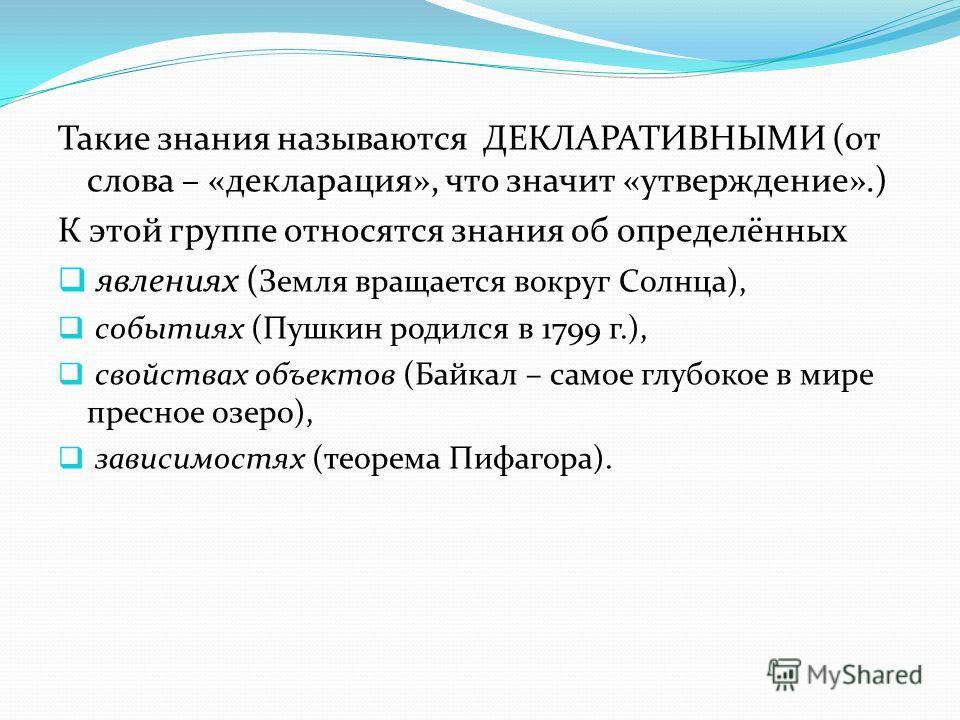 Такие знания называются ДЕКЛАРАТИВНЫМИ (от слова – «декларация», что значит «утверждение».) К этой группе относятся знания об определённых явлениях ( Земля вращается вокруг Солнца), событиях (Пушкин родился в 1799 г.), свойствах объектов (Байкал – са