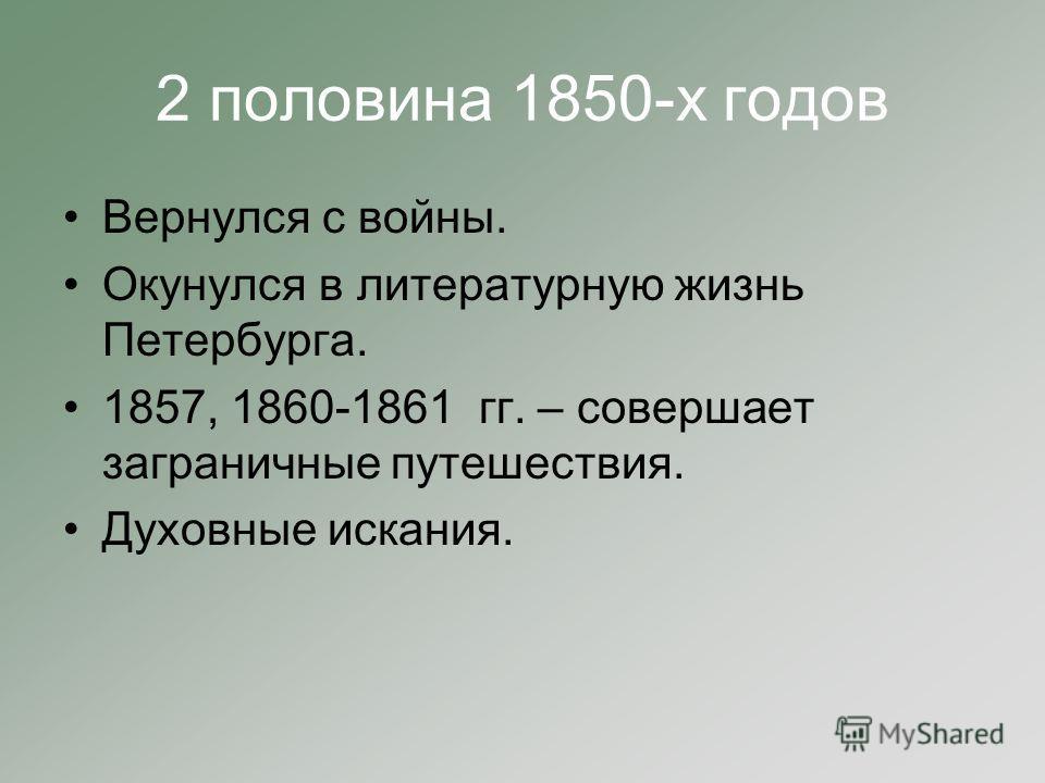 2 половина 1850-х годов Вернулся с войны. Окунулся в литературную жизнь Петербурга. 1857, 1860-1861 гг. – совершает заграничные путешествия. Духовные искания.