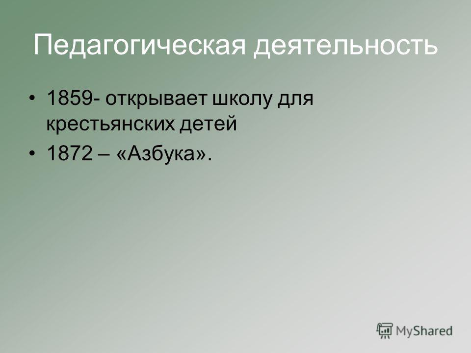 Педагогическая деятельность 1859- открывает школу для крестьянских детей 1872 – «Азбука».