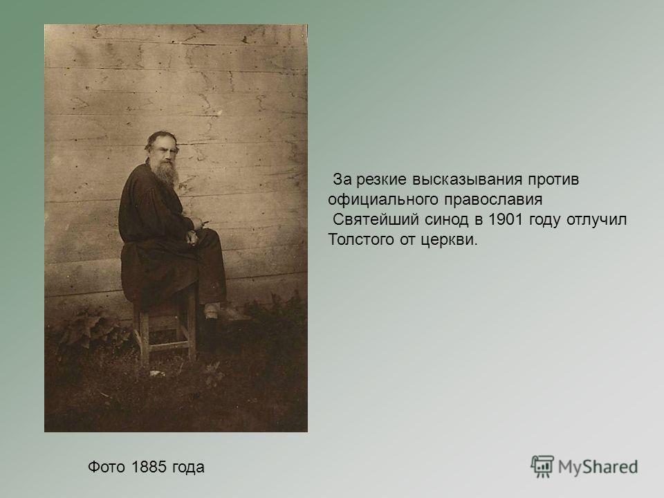 Фото 1885 года За резкие высказывания против официального православия Святейший синод в 1901 году отлучил Толстого от церкви.