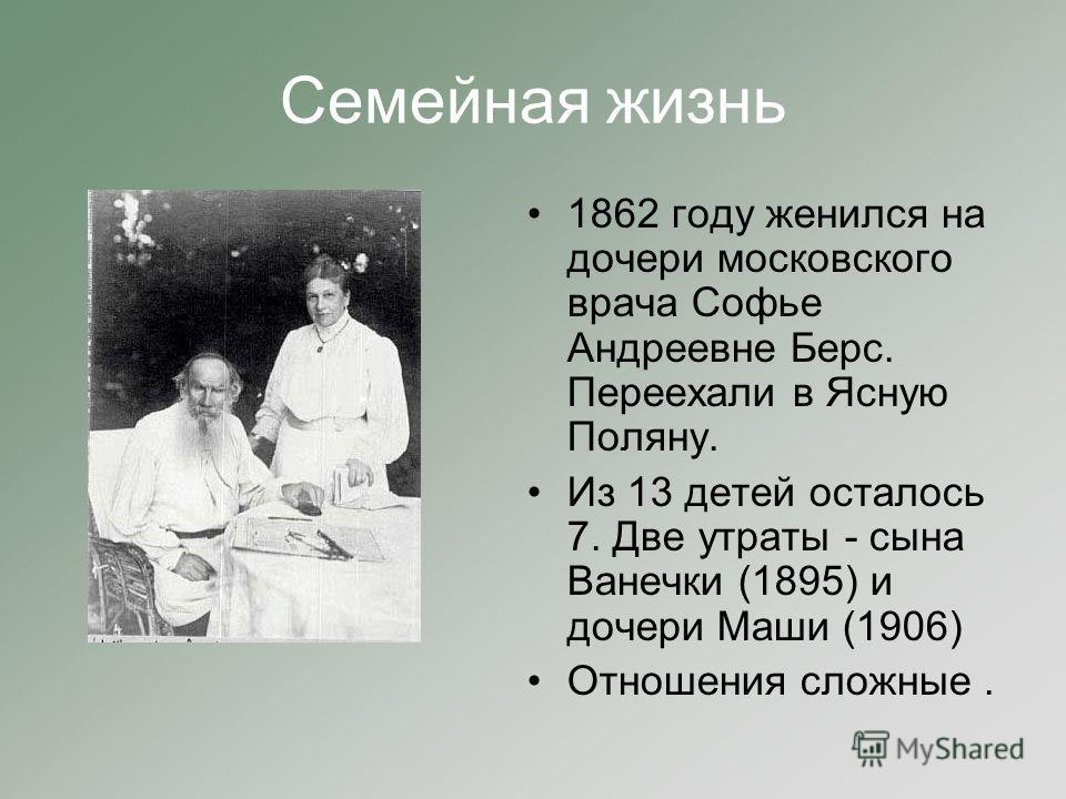 Семейная жизнь 1862 году женился на дочери московского врача Софье Андреевне Берс. Переехали в Ясную Поляну. Из 13 детей осталось 7. Две утраты - сына Ванечки (1895) и дочери Маши (1906) Отношения сложные.