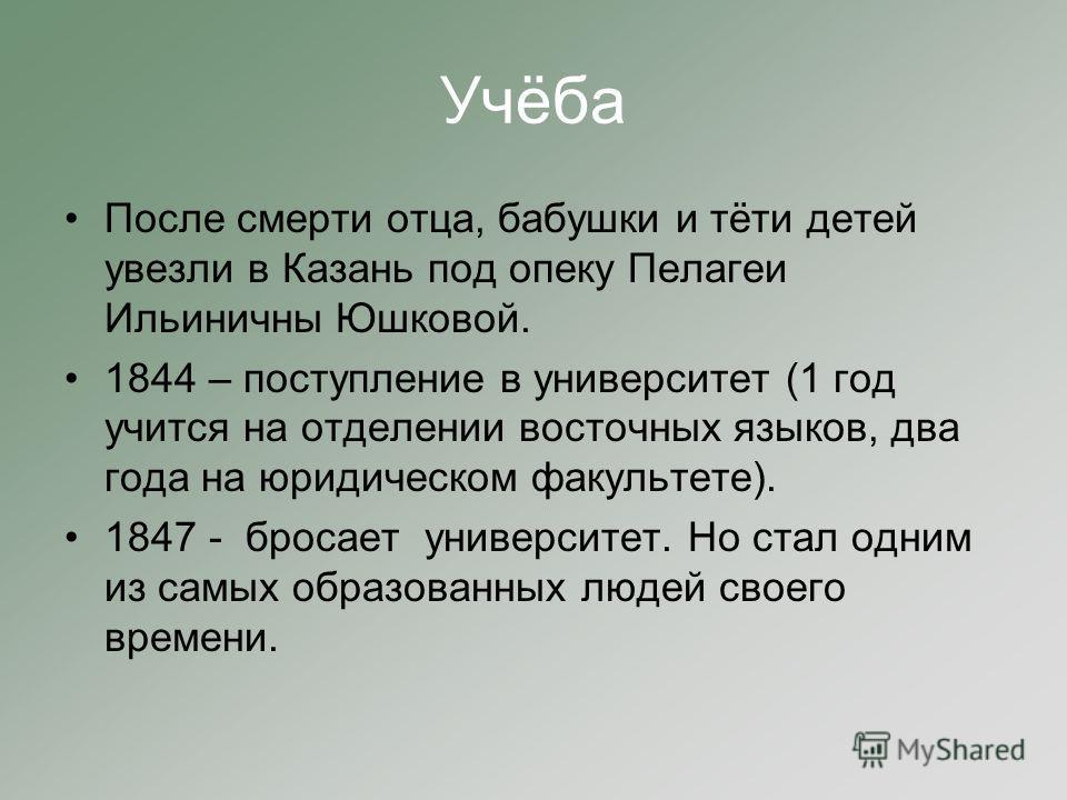 Учёба После смерти отца, бабушки и тёти детей увезли в Казань под опеку Пелагеи Ильиничны Юшковой. 1844 – поступление в университет (1 год учится на отделении восточных языков, два года на юридическом факультете). 1847 - бросает университет. Но стал