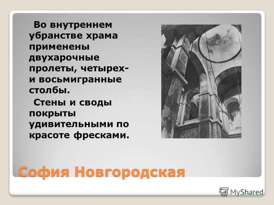София Новгородская Во внутреннем убранстве храма применены двухарочные пролеты, четырех- и восьмигранные столбы. Стены и своды покрыты удивительными по красоте фресками.