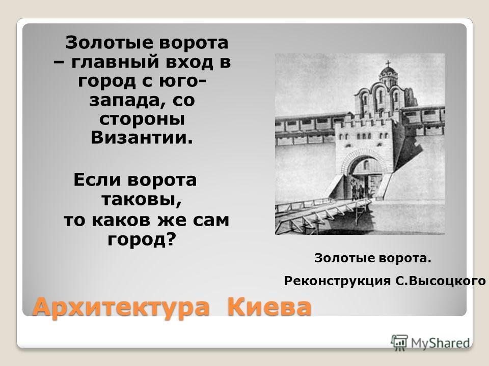 Архитектура Киева Золотые ворота – главный вход в город с юго- запада, со стороны Византии. Если ворота таковы, то каков же сам город? Золотые ворота. Реконструкция С.Высоцкого