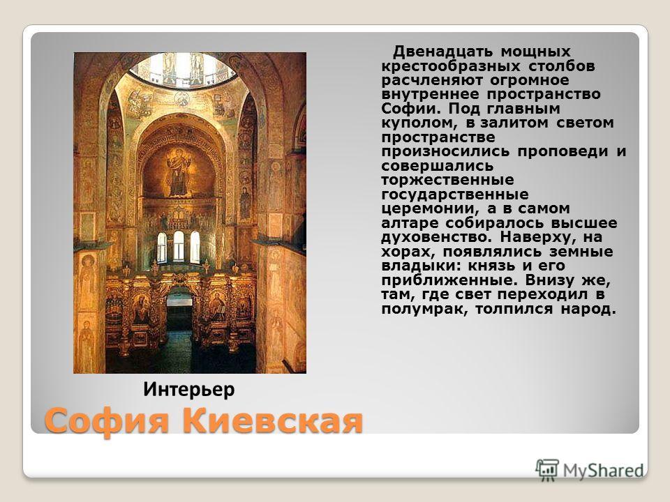 София Киевская Двенадцать мощных крестообразных столбов расчленяют огромное внутреннее пространство Софии. Под главным куполом, в залитом светом пространстве произносились проповеди и совершались торжественные государственные церемонии, а в самом алт
