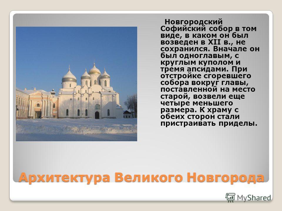 Архитектура Великого Новгорода Новгородский Софийский собор в том виде, в каком он был возведен в XII в., не сохранился. Вначале он был одноглавым, с круглым куполом и тремя апсидами. При отстройке сгоревшего собора вокруг главы, поставленной на мест