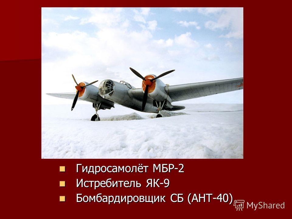 Гидросамолёт МБР-2 Гидросамолёт МБР-2 Истребитель ЯК-9 Истребитель ЯК-9 Бомбардировщик СБ (АНТ-40) Бомбардировщик СБ (АНТ-40)