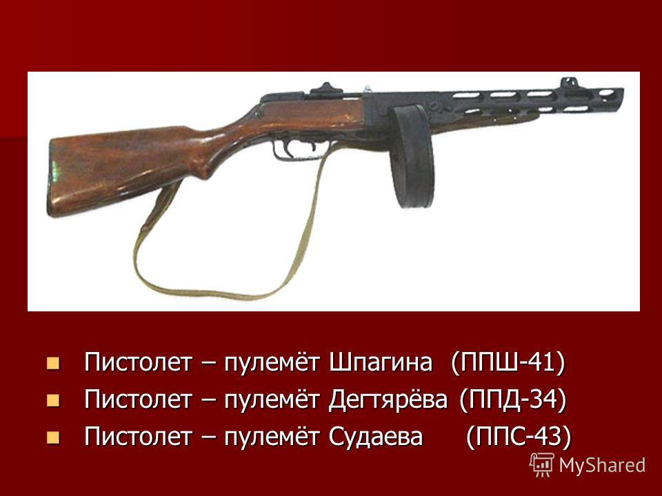 Пистолет – пулемёт Шпагина (ППШ-41) Пистолет – пулемёт Шпагина (ППШ-41) Пистолет – пулемёт Дегтярёва (ППД-34) Пистолет – пулемёт Дегтярёва (ППД-34) Пистолет – пулемёт Судаева (ППС-43) Пистолет – пулемёт Судаева (ППС-43)