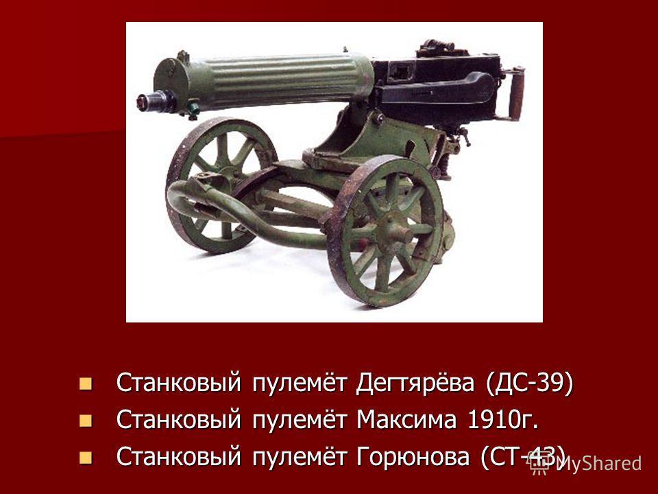 Станковый пулемёт Дегтярёва (ДС-39) Станковый пулемёт Дегтярёва (ДС-39) Станковый пулемёт Максима 1910г. Станковый пулемёт Максима 1910г. Станковый пулемёт Горюнова (СТ-43) Станковый пулемёт Горюнова (СТ-43)
