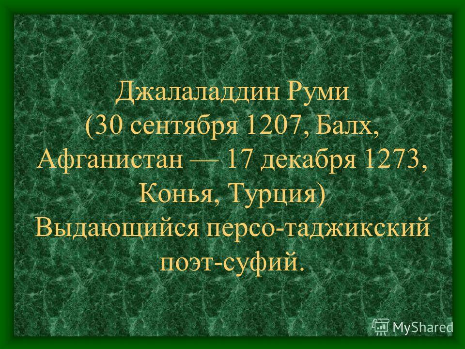 Джалаладдин Руми (30 сентября 1207, Балх, Афганистан 17 декабря 1273, Конья, Турция) Выдающийся персо-таджикский поэт-суфий.