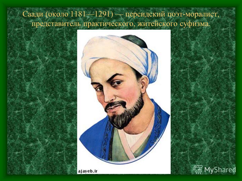 Саади (около 11811291) персидский поэт-моралист, представитель практического, житейского суфизма.