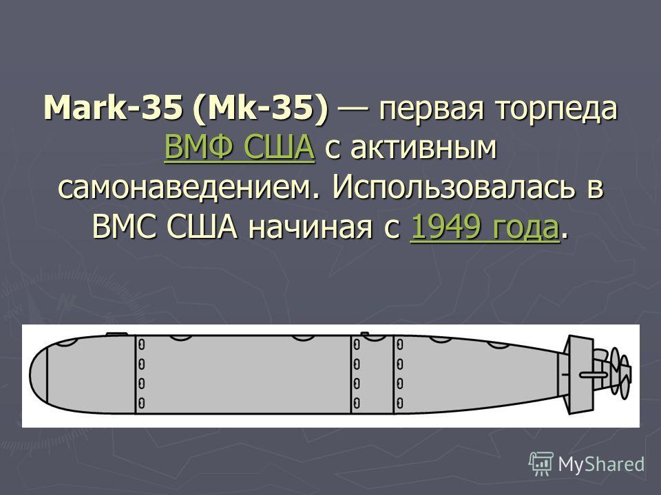 Mark-35 (Mk-35) первая торпеда ВМФ США с активным самонаведением. Использовалась в ВМС США начиная с 1949 года. ВМФ США1949 года ВМФ США1949 года