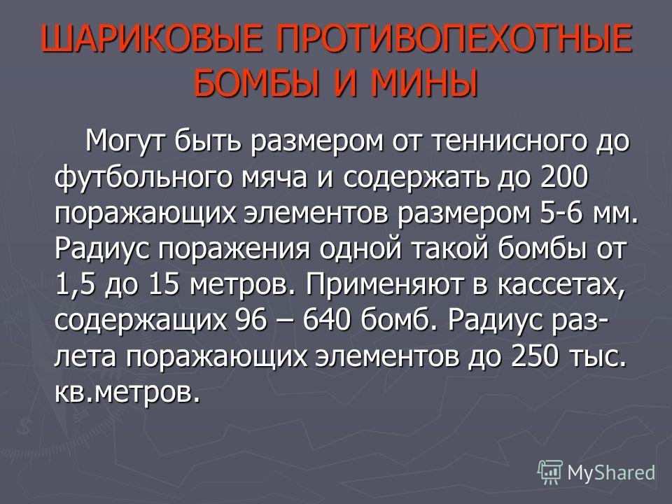 ШАРИКОВЫЕ ПРОТИВОПЕХОТНЫЕ БОМБЫ И МИНЫ Могут быть размером от теннисного до футбольного мяча и содержать до 200 поражающих элементов размером 5-6 мм. Радиус поражения одной такой бомбы от 1,5 до 15 метров. Применяют в кассетах, содержащих 96 – 640 бо