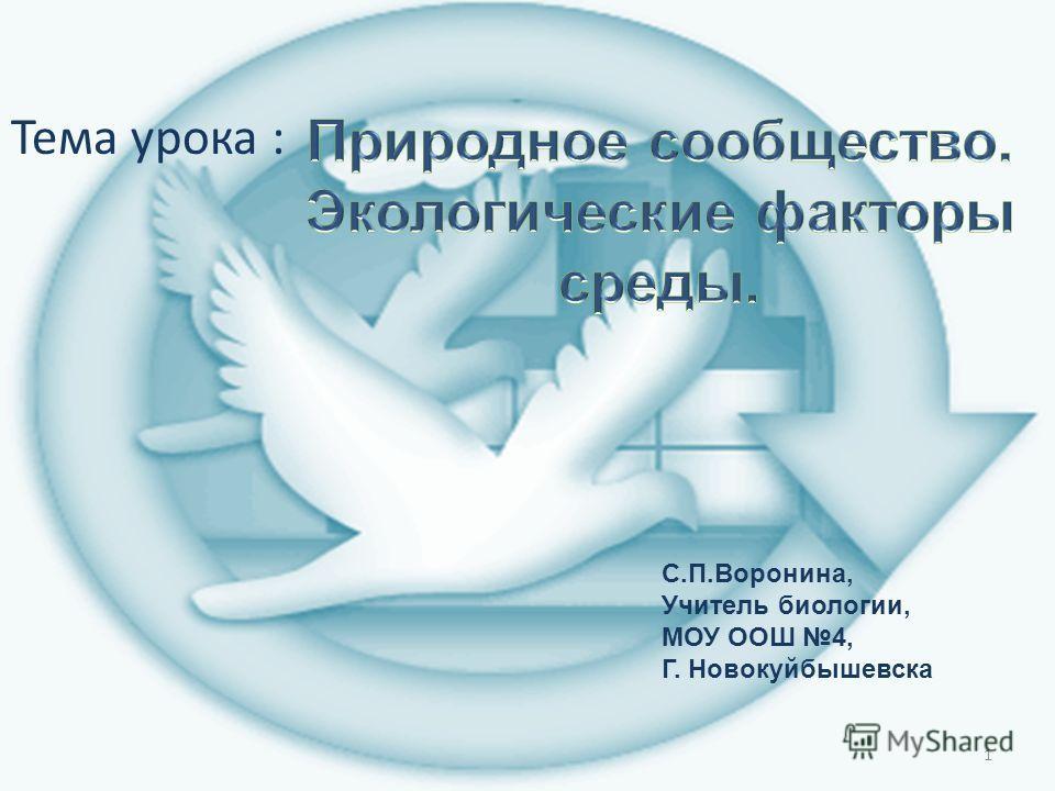 1 Тема урока : С.П.Воронина, Учитель биологии, МОУ ООШ 4, Г. Новокуйбышевска