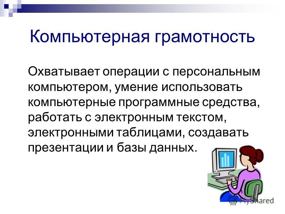 Компьютерная грамотность Охватывает операции с персональным компьютером, умение использовать компьютерные программные средства, работать с электронным текстом, электронными таблицами, создавать презентации и базы данных.