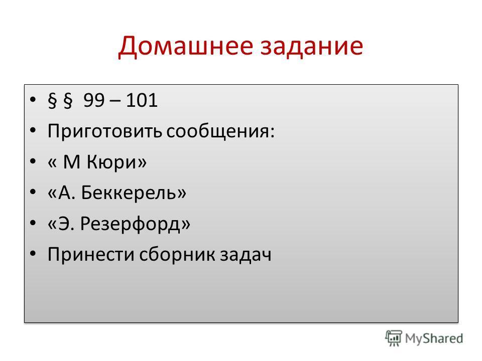 Домашнее задание § § 99 – 101 Приготовить сообщения: « М Кюри» «А. Беккерель» «Э. Резерфорд» Принести сборник задач § § 99 – 101 Приготовить сообщения: « М Кюри» «А. Беккерель» «Э. Резерфорд» Принести сборник задач