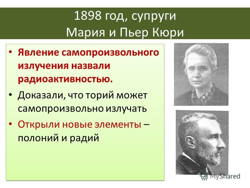 1898 год, супруги Мария и Пьер Кюри Явление самопроизвольного излучения назвали радиоактивностью. Доказали, что торий может самопроизвольно излучать Открыли новые элементы – полоний и радий Явление самопроизвольного излучения назвали радиоактивностью